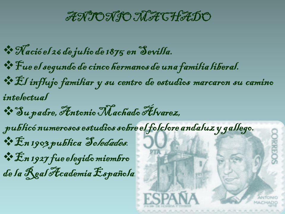 ANTONIO MACHADO Nació el 26 de julio de 1875 en Sevilla. Fue el segundo de cinco hermanos de una familia liberal.