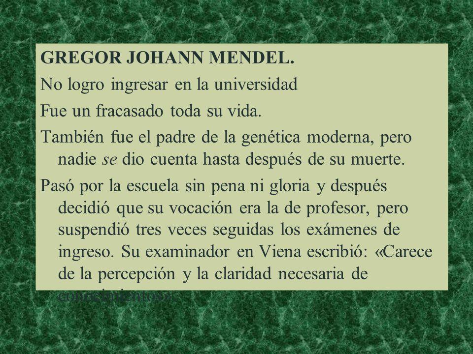 GREGOR JOHANN MENDEL. No logro ingresar en la universidad. Fue un fracasado toda su vida.