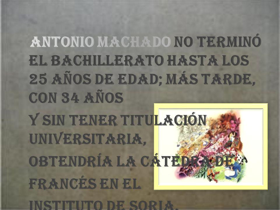 Antonio Machado no terminó el bachillerato hasta los 25 años de edad; más tarde, con 34 años