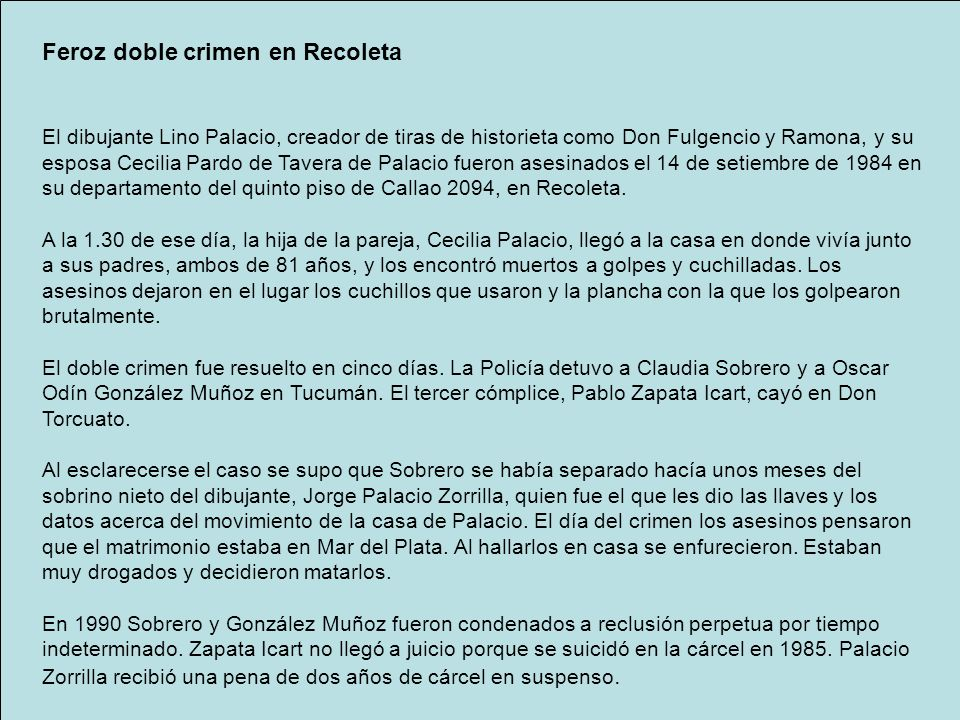 Feroz doble crimen en Recoleta El dibujante Lino Palacio, creador de tiras de historieta como Don Fulgencio y Ramona, y su esposa Cecilia Pardo de Tavera de Palacio fueron asesinados el 14 de setiembre de 1984 en su departamento del quinto piso de Callao 2094, en Recoleta.