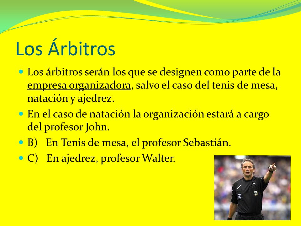 Los Árbitros Los árbitros serán los que se designen como parte de la empresa organizadora, salvo el caso del tenis de mesa, natación y ajedrez.