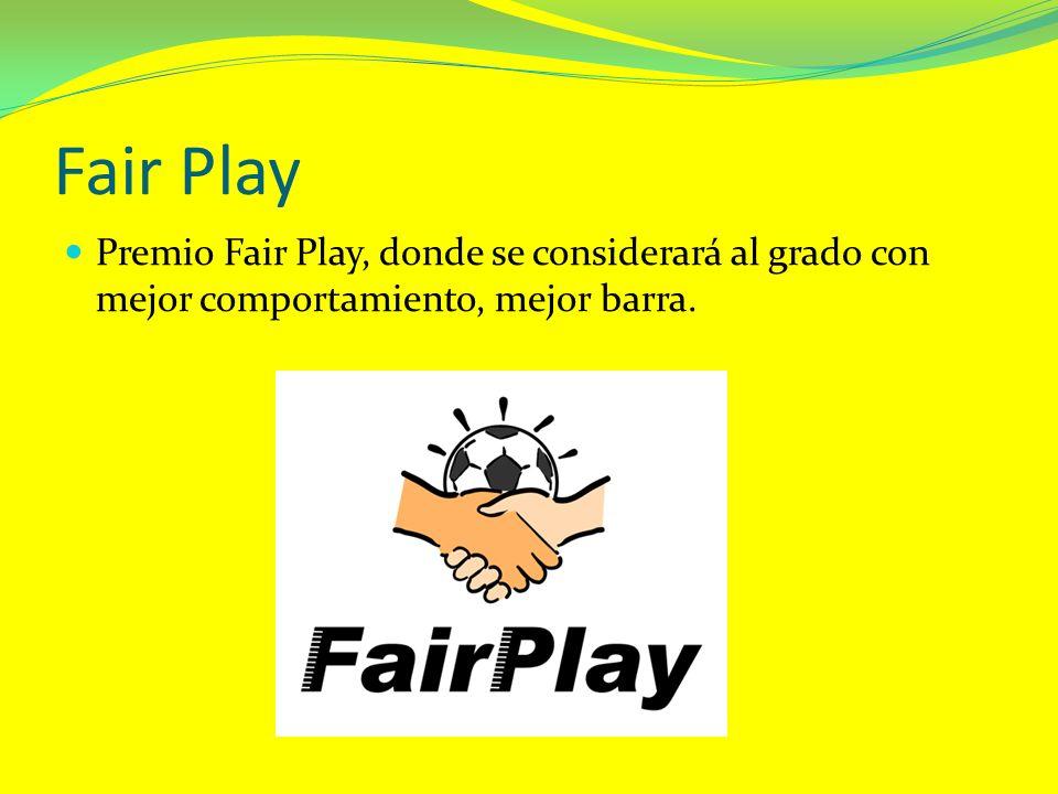 Fair Play Premio Fair Play, donde se considerará al grado con mejor comportamiento, mejor barra.