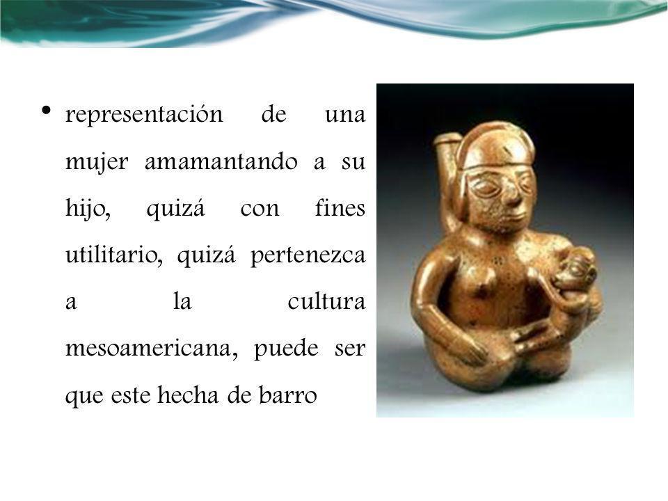 representación de una mujer amamantando a su hijo, quizá con fines utilitario, quizá pertenezca a la cultura mesoamericana, puede ser que este hecha de barro