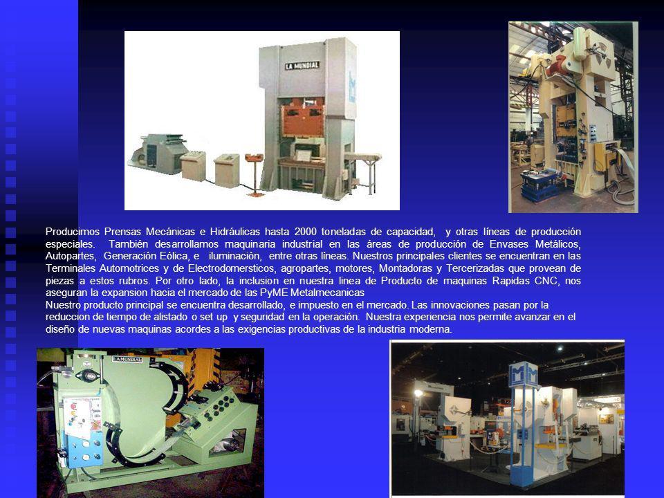 Producimos Prensas Mecánicas e Hidráulicas hasta 2000 toneladas de capacidad, y otras líneas de producción especiales. También desarrollamos maquinaria industrial en las áreas de producción de Envases Metálicos, Autopartes, Generación Eólica, e iluminación, entre otras líneas. Nuestros principales clientes se encuentran en las Terminales Automotrices y de Electrodomersticos, agropartes, motores, Montadoras y Tercerizadas que provean de piezas a estos rubros. Por otro lado, la inclusion en nuestra linea de Producto de maquinas Rapidas CNC, nos aseguran la expansion hacia el mercado de las PyME Metalmecanicas