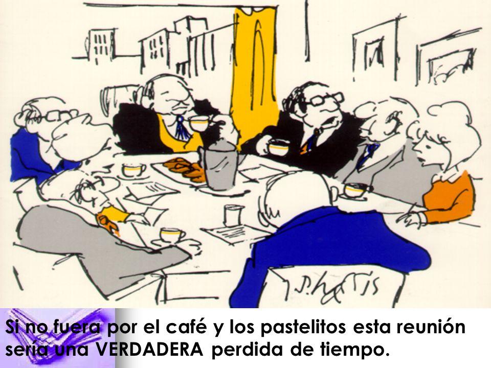 Si no fuera por el café y los pastelitos esta reunión sería una VERDADERA perdida de tiempo.