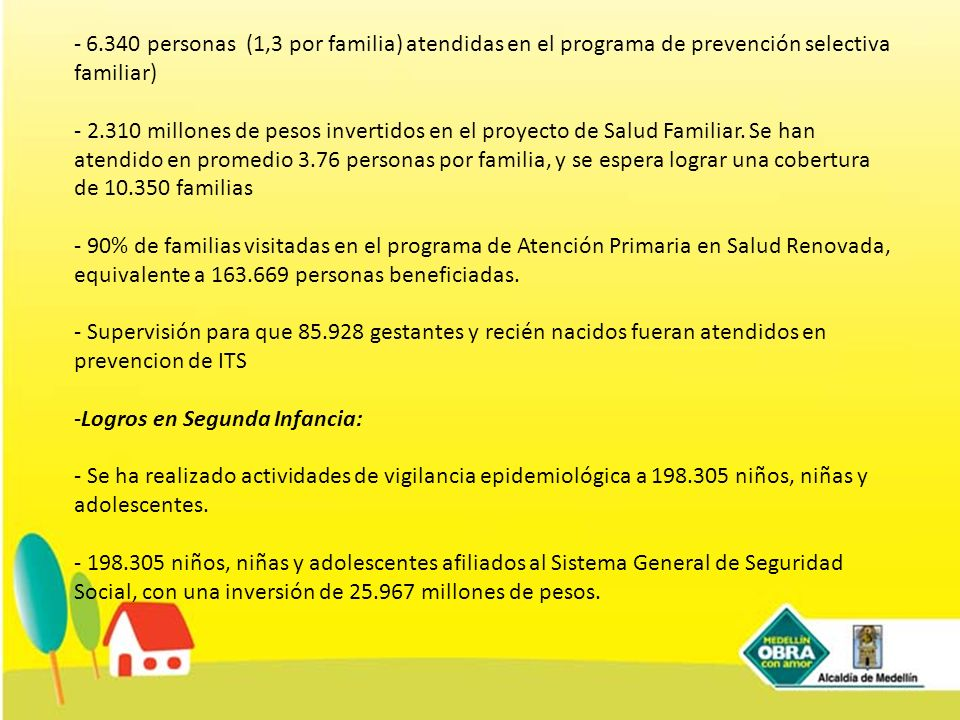 6.340 personas (1,3 por familia) atendidas en el programa de prevención selectiva familiar) - 2.310 millones de pesos invertidos en el proyecto de Salud Familiar. Se han atendido en promedio 3.76 personas por familia, y se espera lograr una cobertura de 10.350 familias - 90% de familias visitadas en el programa de Atención Primaria en Salud Renovada, equivalente a 163.669 personas beneficiadas. - Supervisión para que 85.928 gestantes y recién nacidos fueran atendidos en prevencion de ITS