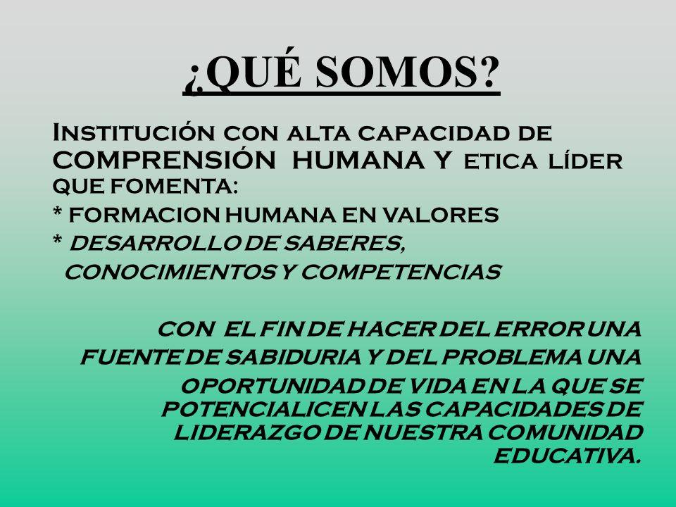¿QUÉ SOMOS Institución con alta capacidad de COMPRENSIÓN HUMANA Y ETICA LÍDER QUE FOMENTA: * FORMACION HUMANA EN VALORES.