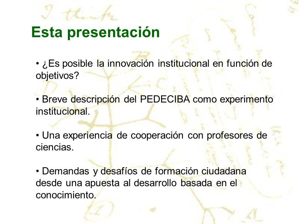 Esta presentación ¿Es posible la innovación institucional en función de objetivos Breve descripción del PEDECIBA como experimento institucional.