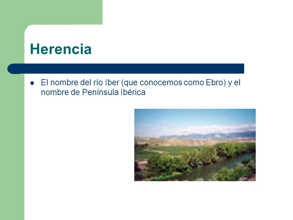 Herencia El nombre del río Iber (que conocemos como Ebro) y el nombre de Península Ibérica