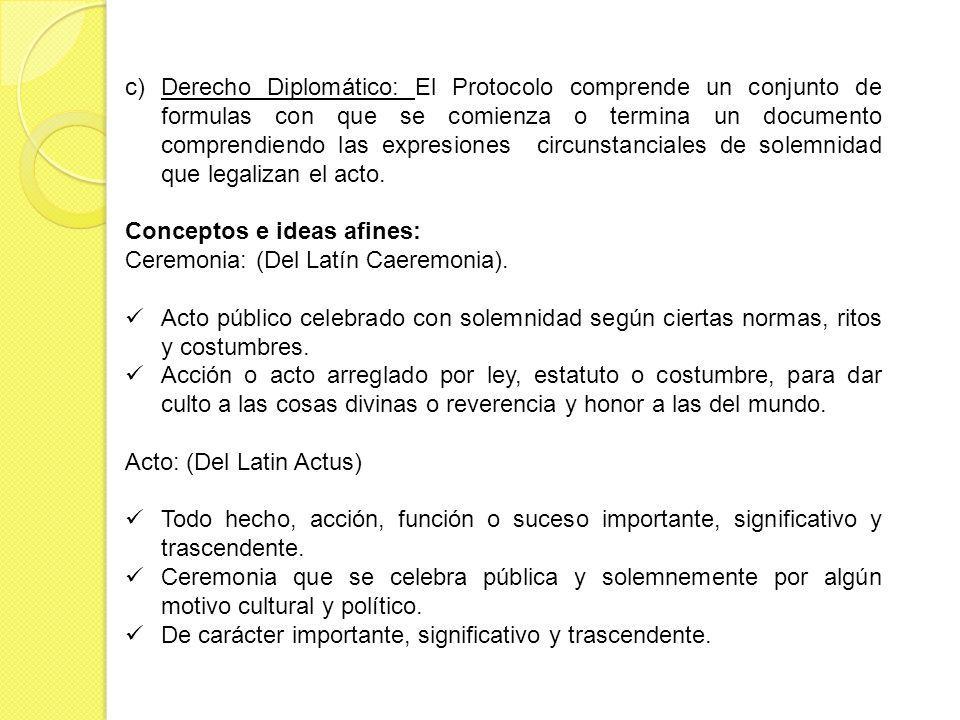 Derecho Diplomático: El Protocolo comprende un conjunto de formulas con que se comienza o termina un documento comprendiendo las expresiones circunstanciales de solemnidad que legalizan el acto.