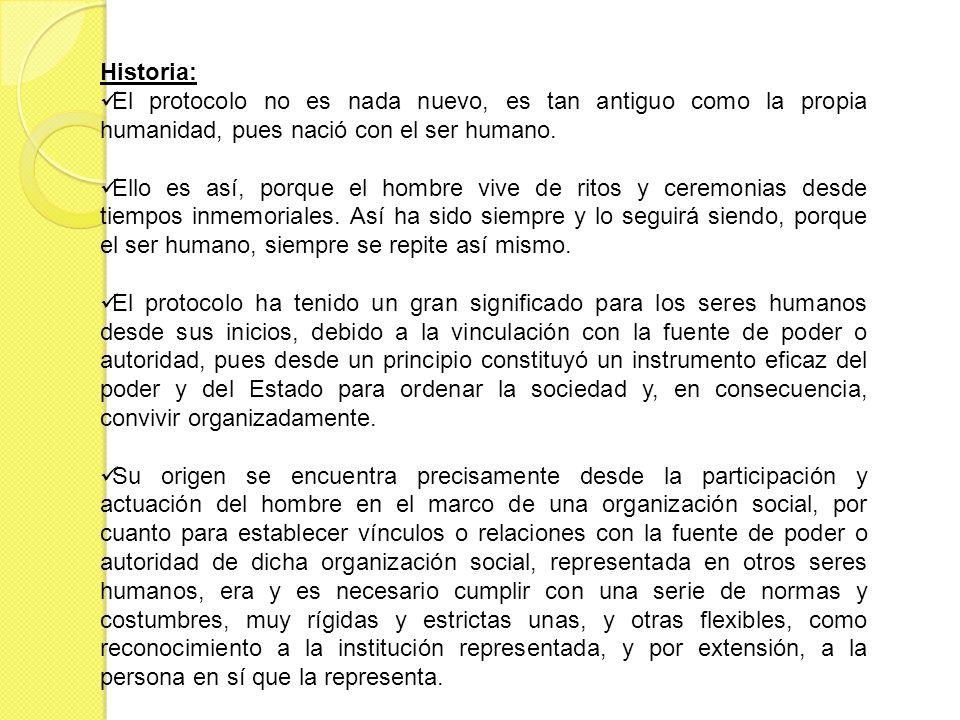 Historia: El protocolo no es nada nuevo, es tan antiguo como la propia humanidad, pues nació con el ser humano.