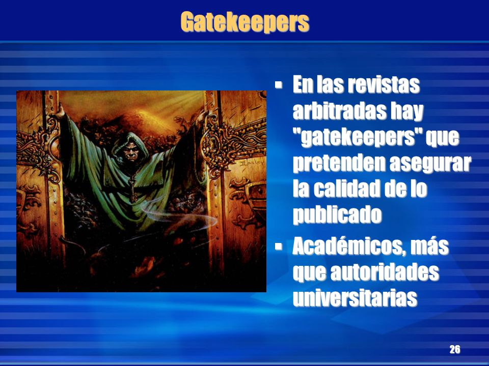 Gatekeepers En las revistas arbitradas hay gatekeepers que pretenden asegurar la calidad de lo publicado.