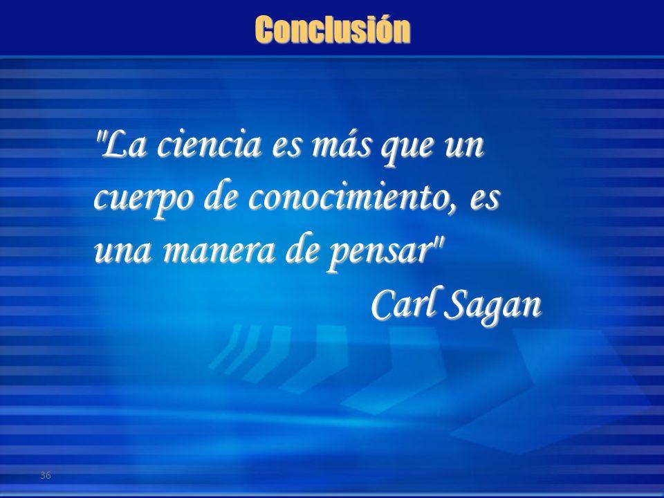 Conclusión La ciencia es más que un cuerpo de conocimiento, es una manera de pensar Carl Sagan