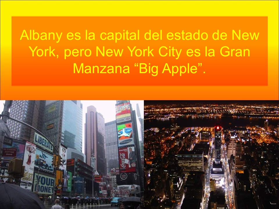 Albany es la capital del estado de New York, pero New York City es la Gran Manzana Big Apple .
