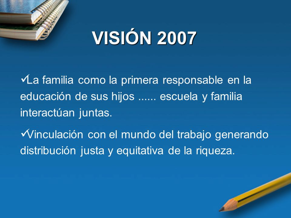 VISIÓN 2007 La familia como la primera responsable en la educación de sus hijos ...... escuela y familia interactúan juntas.