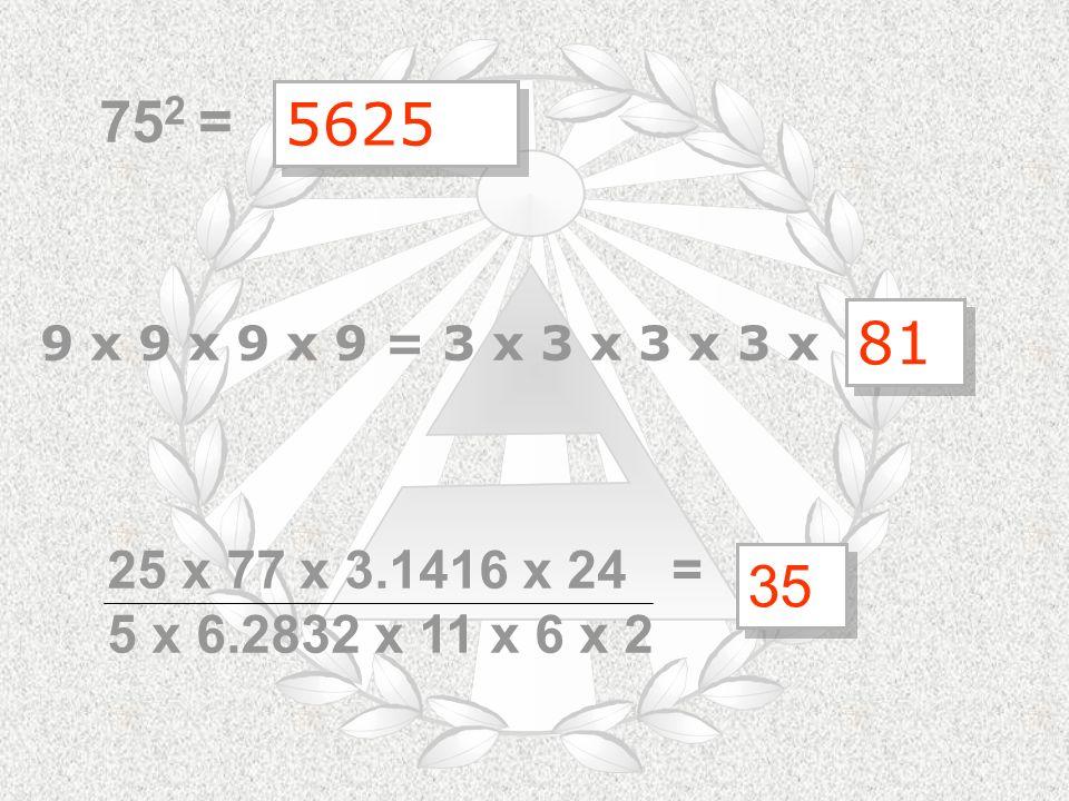 752 = 5625 81 9 x 9 x 9 x 9 = 3 x 3 x 3 x 3 x 25 x 77 x 3.1416 x 24 = 5 x 6.2832 x 11 x 6 x 2 35