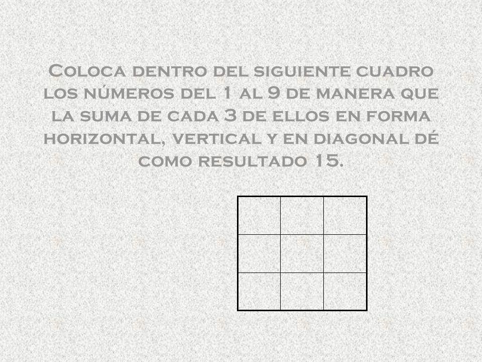 Coloca dentro del siguiente cuadro los números del 1 al 9 de manera que la suma de cada 3 de ellos en forma horizontal, vertical y en diagonal dé como resultado 15.