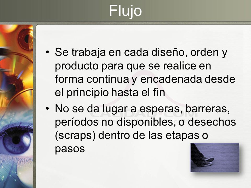 Flujo Se trabaja en cada diseño, orden y producto para que se realice en forma continua y encadenada desde el principio hasta el fin.