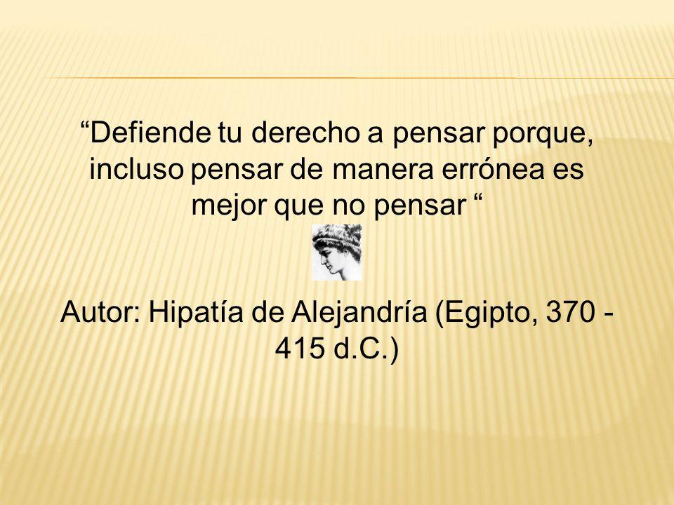 Defiende tu derecho a pensar porque, incluso pensar de manera errónea es mejor que no pensar Autor: Hipatía de Alejandría (Egipto, 370 - 415 d.C.)