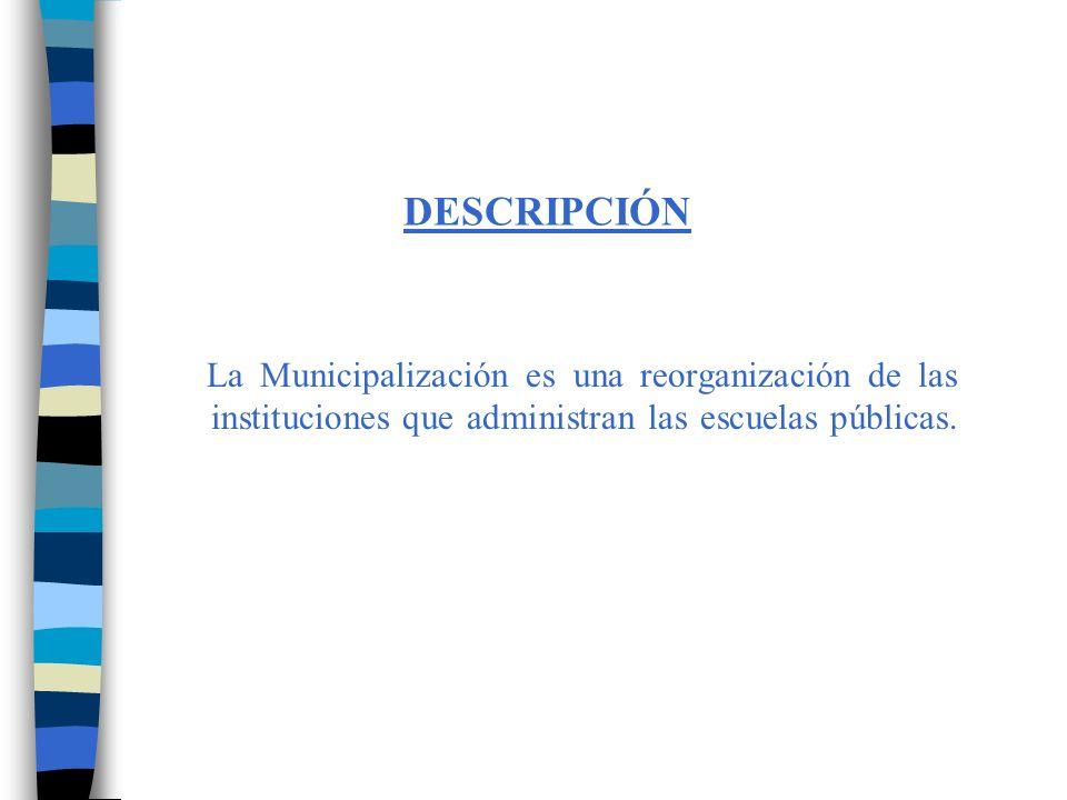 DESCRIPCIÓN La Municipalización es una reorganización de las instituciones que administran las escuelas públicas.