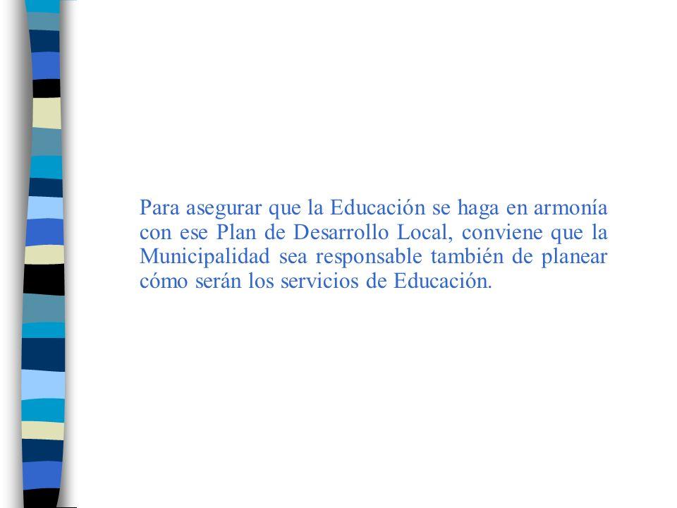 Para asegurar que la Educación se haga en armonía con ese Plan de Desarrollo Local, conviene que la Municipalidad sea responsable también de planear cómo serán los servicios de Educación.