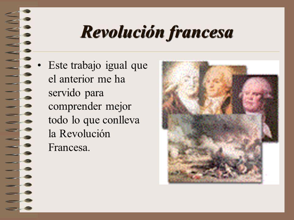 Revolución francesa Este trabajo igual que el anterior me ha servido para comprender mejor todo lo que conlleva la Revolución Francesa.