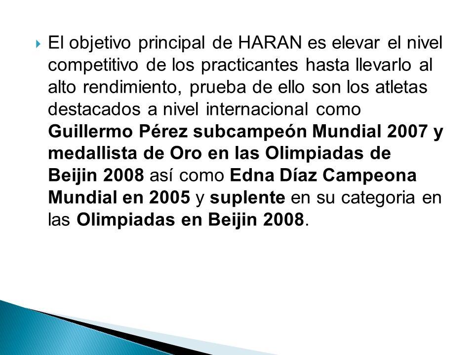 El objetivo principal de HARAN es elevar el nivel competitivo de los practicantes hasta llevarlo al alto rendimiento, prueba de ello son los atletas destacados a nivel internacional como Guillermo Pérez subcampeón Mundial 2007 y medallista de Oro en las Olimpiadas de Beijin 2008 así como Edna Díaz Campeona Mundial en 2005 y suplente en su categoria en las Olimpiadas en Beijin 2008.