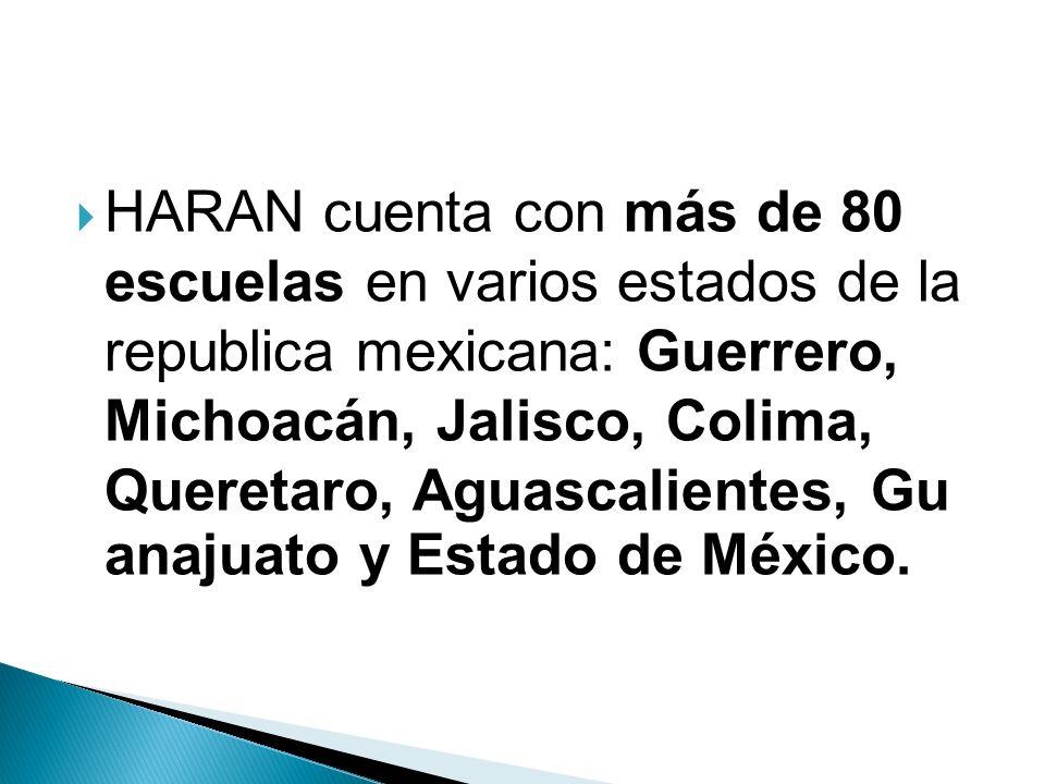 HARAN cuenta con más de 80 escuelas en varios estados de la republica mexicana: Guerrero, Michoacán, Jalisco, Colima, Queretaro, Aguascalientes, Gu anajuato y Estado de México.