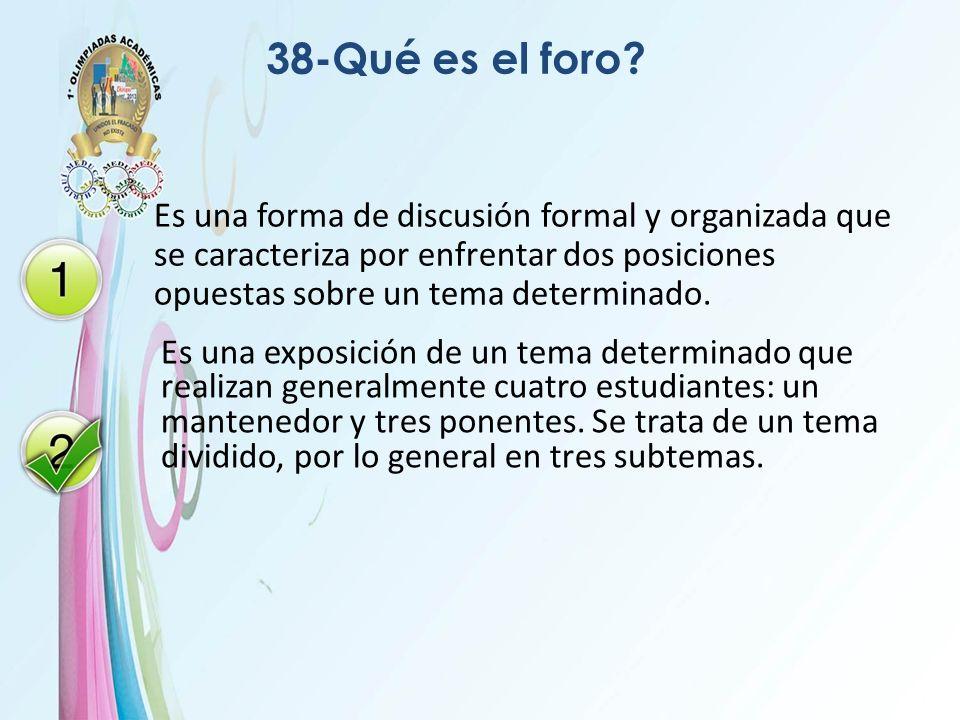 38-Qué es el foro Es una forma de discusión formal y organizada que se caracteriza por enfrentar dos posiciones opuestas sobre un tema determinado.