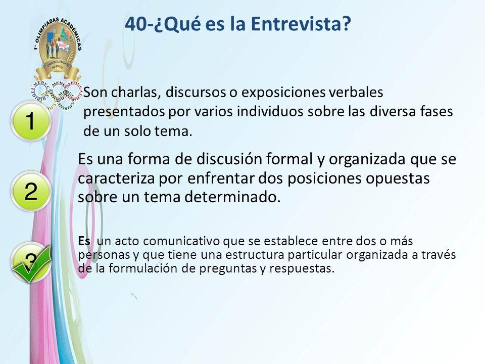 40-¿Qué es la Entrevista Son charlas, discursos o exposiciones verbales presentados por varios individuos sobre las diversa fases de un solo tema.