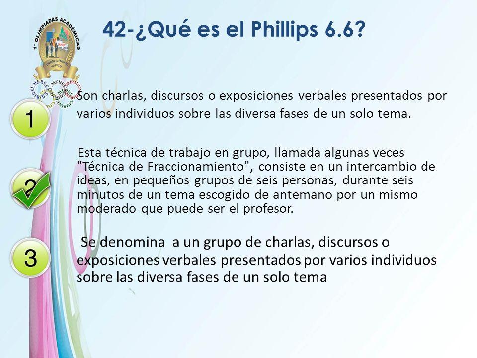 42-¿Qué es el Phillips 6.6 Son charlas, discursos o exposiciones verbales presentados por varios individuos sobre las diversa fases de un solo tema.