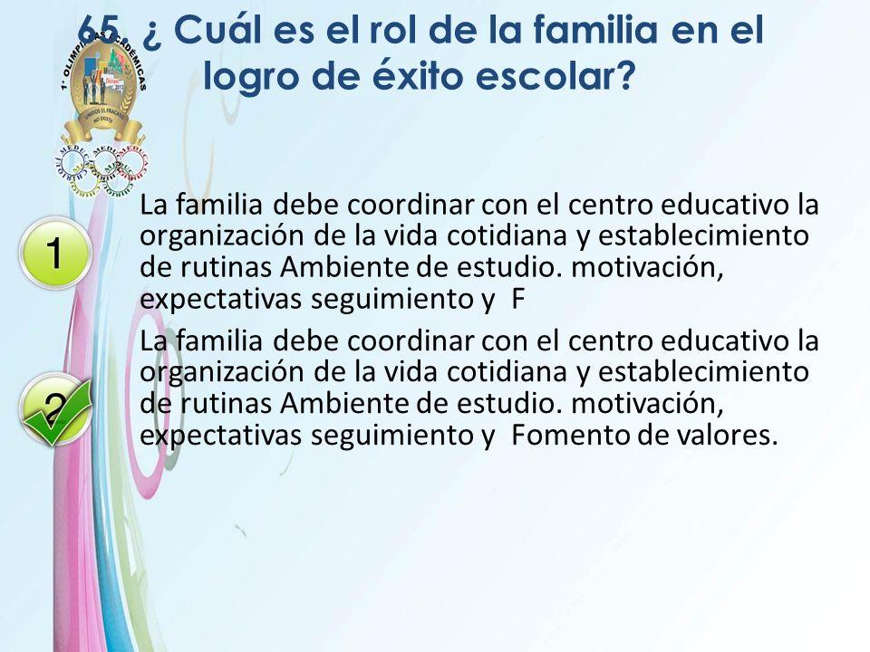 65. ¿ Cuál es el rol de la familia en el logro de éxito escolar