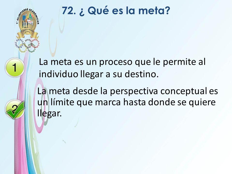 72. ¿ Qué es la meta La meta es un proceso que le permite al individuo llegar a su destino.