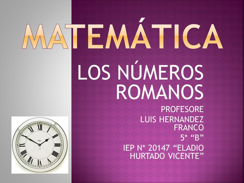 MATEMÁTICA LOS NÚMEROS ROMANOS PROFESORE LUIS HERNANDEZ FRANCO 5* B
