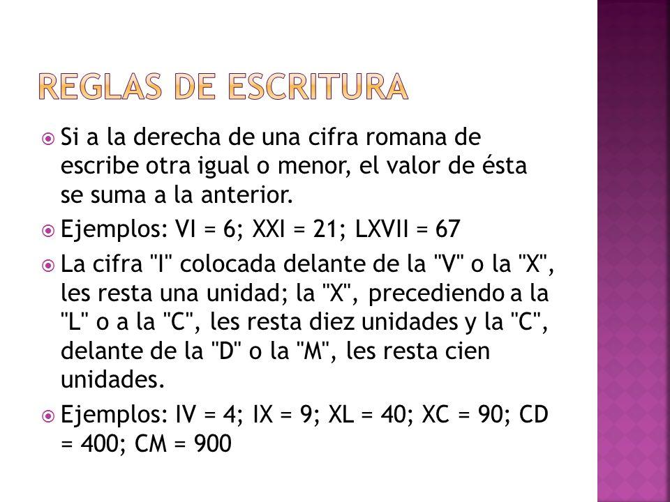 REGLAS DE ESCRITURA Si a la derecha de una cifra romana de escribe otra igual o menor, el valor de ésta se suma a la anterior.