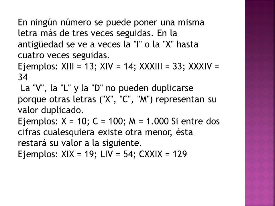 En ningún número se puede poner una misma letra más de tres veces seguidas. En la antigüedad se ve a veces la I o la X hasta cuatro veces seguidas.