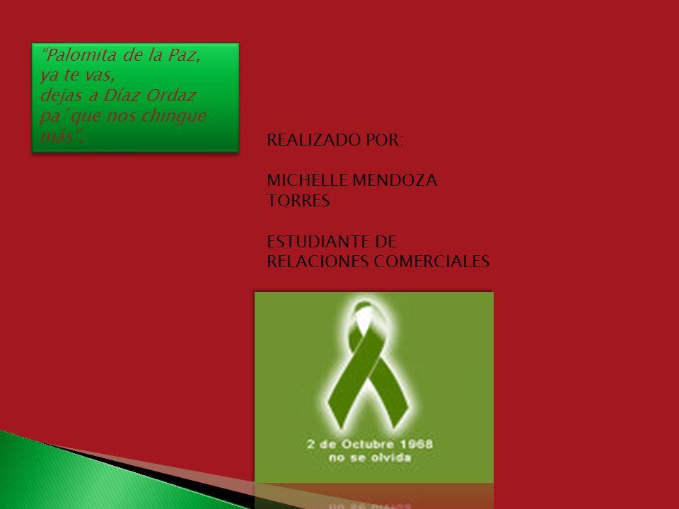 Palomita de la Paz, ya te vas, dejas a Díaz Ordaz. pa´que nos chingue más . REALIZADO POR: MICHELLE MENDOZA TORRES.