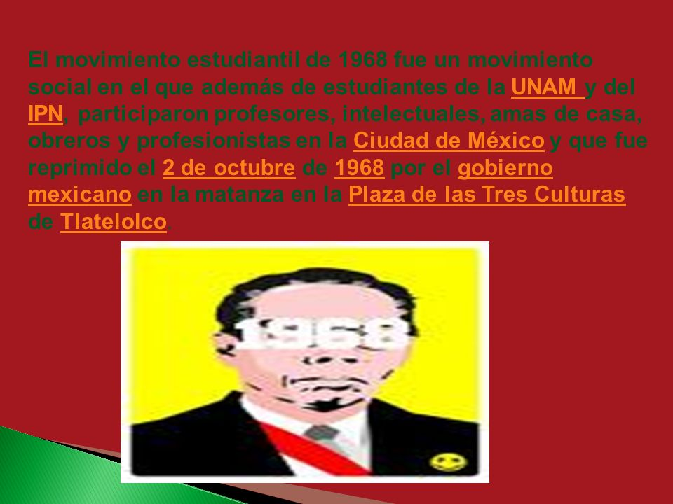 El movimiento estudiantil de 1968 fue un movimiento social en el que además de estudiantes de la UNAM y del IPN, participaron profesores, intelectuales, amas de casa, obreros y profesionistas en la Ciudad de México y que fue reprimido el 2 de octubre de 1968 por el gobierno mexicano en la matanza en la Plaza de las Tres Culturas de Tlatelolco.