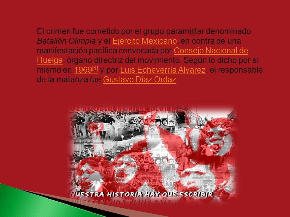 El crimen fue cometido por el grupo paramilitar denominado Batallón Olimpia y el Ejército Mexicano, en contra de una manifestación pacífica convocada por Consejo Nacional de Huelga, órgano directriz del movimiento.