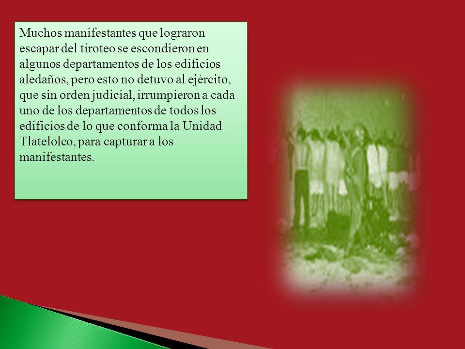 Muchos manifestantes que lograron escapar del tiroteo se escondieron en algunos departamentos de los edificios aledaños, pero esto no detuvo al ejército, que sin orden judicial, irrumpieron a cada uno de los departamentos de todos los edificios de lo que conforma la Unidad Tlatelolco, para capturar a los manifestantes.