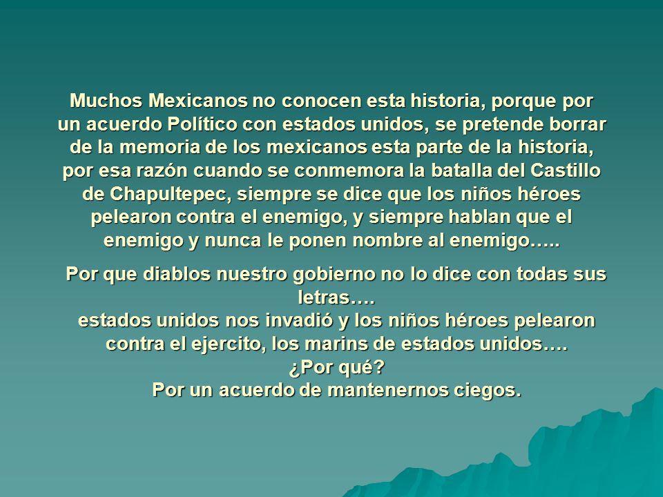 Muchos Mexicanos no conocen esta historia, porque por un acuerdo Político con estados unidos, se pretende borrar de la memoria de los mexicanos esta parte de la historia, por esa razón cuando se conmemora la batalla del Castillo de Chapultepec, siempre se dice que los niños héroes pelearon contra el enemigo, y siempre hablan que el enemigo y nunca le ponen nombre al enemigo…..