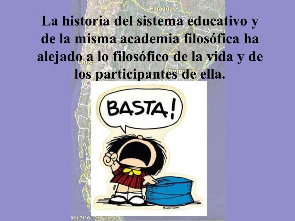 La historia del sistema educativo y de la misma academia filosófica ha alejado a lo filosófico de la vida y de los participantes de ella.