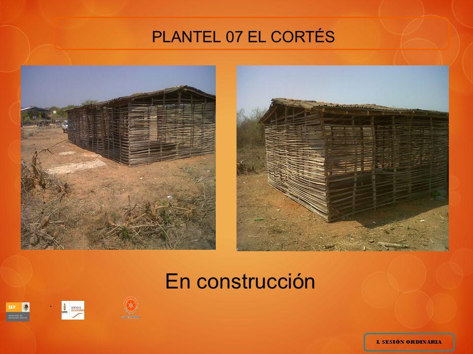 PLANTEL 07 EL CORTÉS En construcción . . L SESIÓN ORDINARIA