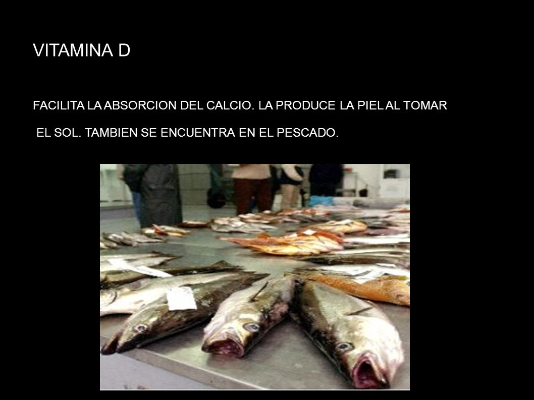 VITAMINA D FACILITA LA ABSORCION DEL CALCIO. LA PRODUCE LA PIEL AL TOMAR.