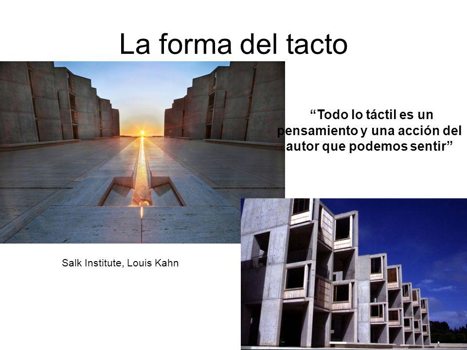 La forma del tacto Todo lo táctil es un pensamiento y una acción del autor que podemos sentir Salk Institute, Louis Kahn.