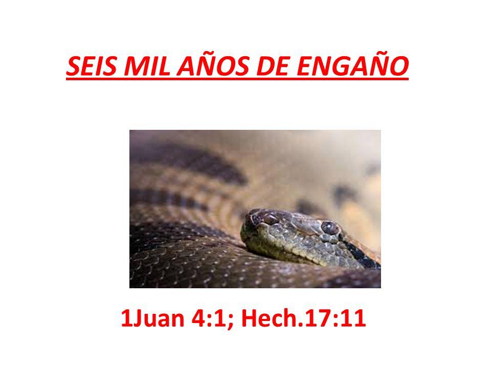 SEIS MIL AÑOS DE ENGAÑO 1Juan 4:1; Hech.17:11