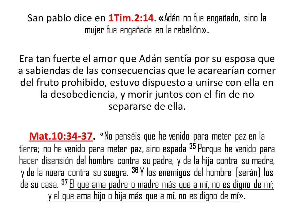 San pablo dice en 1Tim.2:14. «Adán no fue engañado, sino la mujer fue engañada en la rebelión».