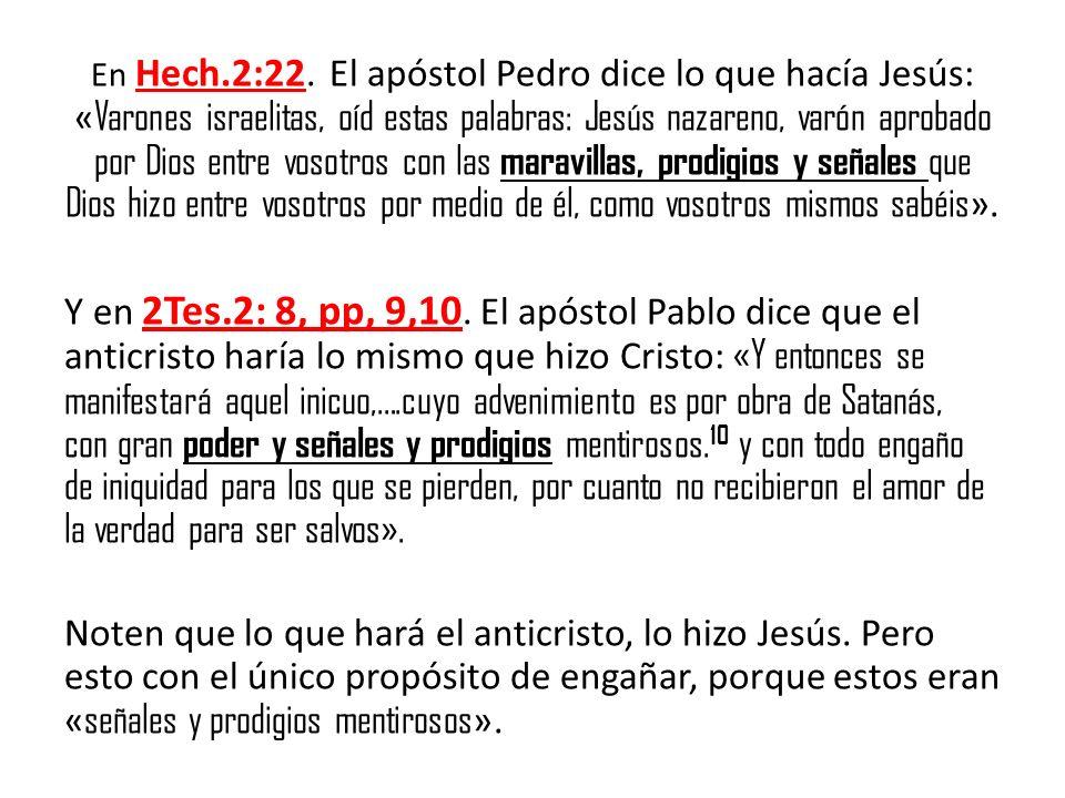 En Hech.2:22. El apóstol Pedro dice lo que hacía Jesús: «Varones israelitas, oíd estas palabras: Jesús nazareno, varón aprobado por Dios entre vosotros con las maravillas, prodigios y señales que Dios hizo entre vosotros por medio de él, como vosotros mismos sabéis».