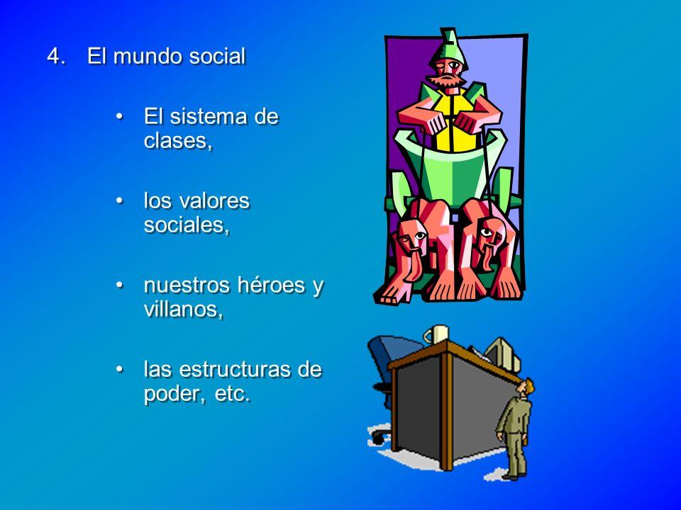 El mundo social El sistema de clases, los valores sociales, nuestros héroes y villanos, las estructuras de poder, etc.