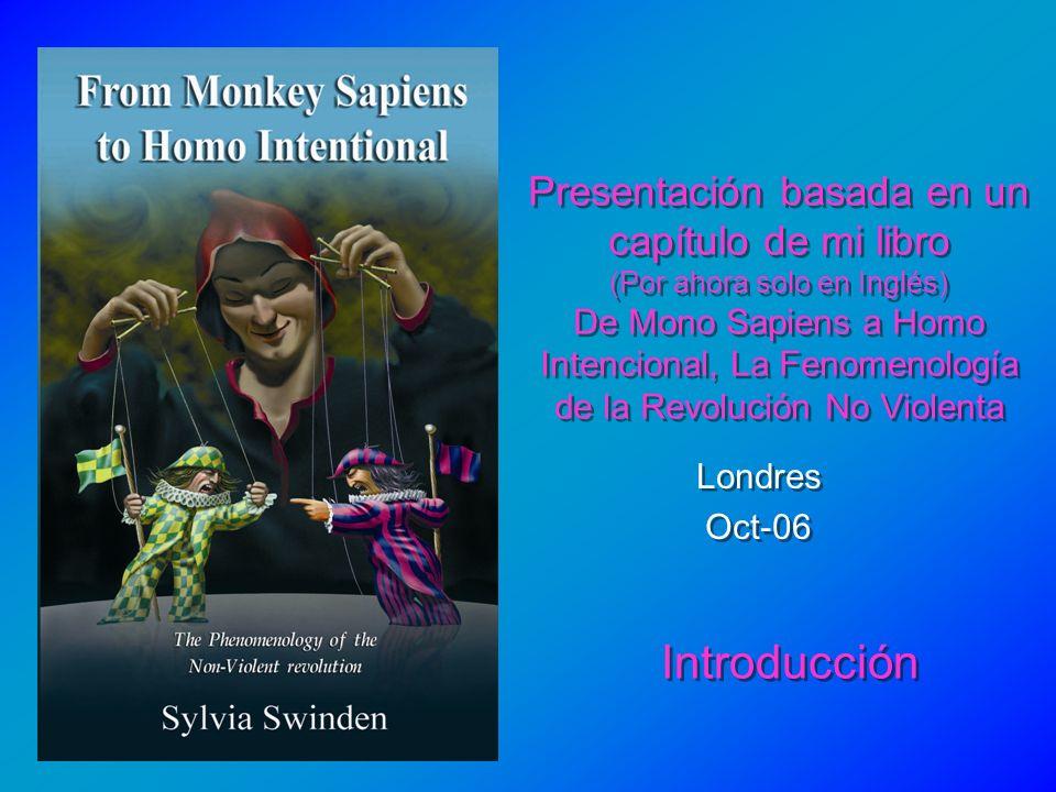Presentación basada en un capítulo de mi libro (Por ahora solo en Inglés) De Mono Sapiens a Homo Intencional, La Fenomenología de la Revolución No Violenta